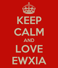 Poster: KEEP CALM AND LOVE EWXIA