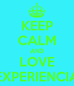 Poster: KEEP CALM AND LOVE EXPERIENCIA