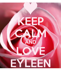 Poster: KEEP CALM AND LOVE EYLEEN