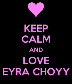 Poster: KEEP CALM AND LOVE EYRA CHOYY