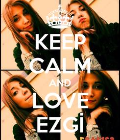 Poster: KEEP CALM AND LOVE EZGİ