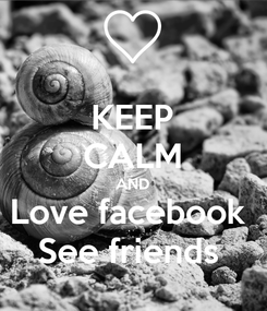 Poster: KEEP CALM AND Love facebook  See friends