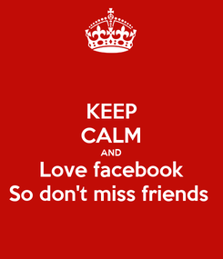 Poster: KEEP CALM AND Love facebook So don't miss friends