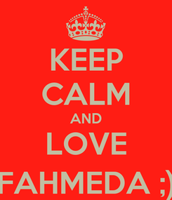 Poster: KEEP CALM AND LOVE FAHMEDA ;)