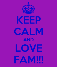 Poster: KEEP CALM AND LOVE FAM!!!