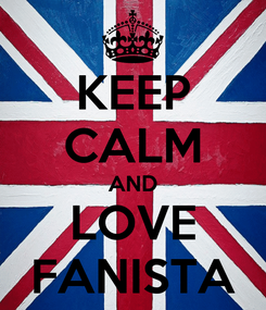 Poster: KEEP CALM AND LOVE FANISTA