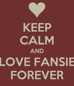 Poster: KEEP CALM AND LOVE FANSIE FOREVER