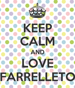 Poster: KEEP CALM AND LOVE FARRELLETO