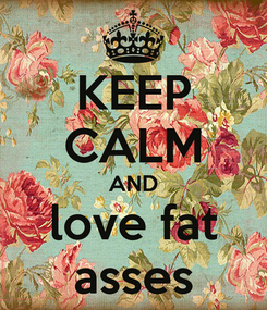 Poster: KEEP CALM AND love fat asses