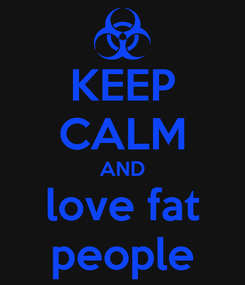 Poster: KEEP CALM AND love fat people
