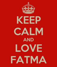 Poster: KEEP CALM AND LOVE FATMA