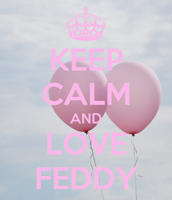 Poster: KEEP CALM AND LOVE FEDDY