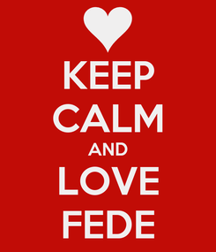 Poster: KEEP CALM AND LOVE FEDE