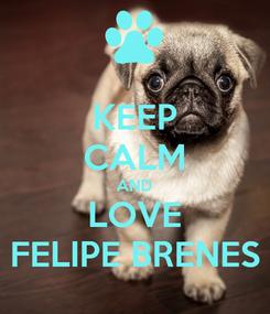 Poster: KEEP CALM AND LOVE FELIPE BRENES