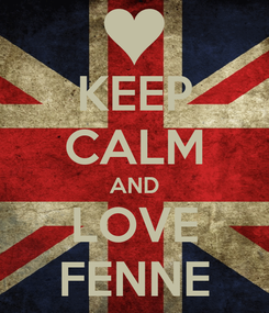 Poster: KEEP CALM AND LOVE FENNE