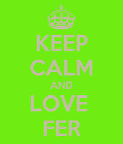 Poster: KEEP CALM AND LOVE  FER