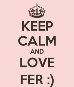 Poster: KEEP CALM AND LOVE FER :)