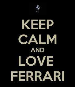 Poster: KEEP CALM AND LOVE  FERRARI