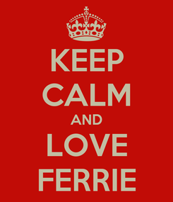 Poster: KEEP CALM AND LOVE FERRIE