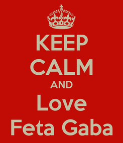 Poster: KEEP CALM AND Love Feta Gaba