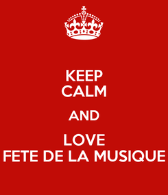 Poster: KEEP CALM AND LOVE FETE DE LA MUSIQUE
