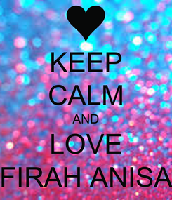 Poster: KEEP CALM AND LOVE FIRAH ANISA