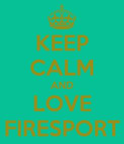 Poster: KEEP CALM AND LOVE FIRESPORT