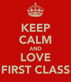 Poster: KEEP CALM AND LOVE FIRST CLASS