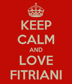 Poster: KEEP CALM AND LOVE FITRIANI