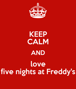 Poster: KEEP CALM AND love five nights at Freddy's