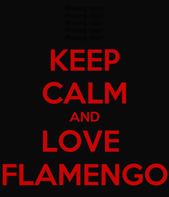 Poster: KEEP CALM AND LOVE  FLAMENGO