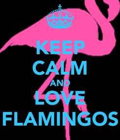 Poster: KEEP CALM AND LOVE FLAMINGOS