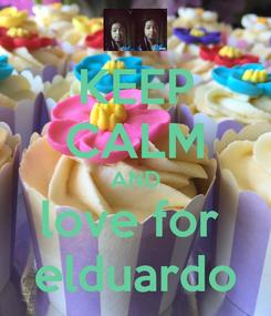 Poster: KEEP CALM AND love for  elduardo