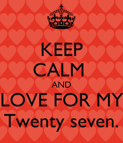 Poster: KEEP CALM  AND LOVE FOR MY Twenty seven.