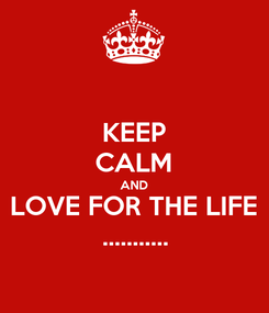 Poster: KEEP CALM AND LOVE FOR THE LIFE ...........