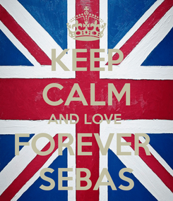 Poster: KEEP CALM AND LOVE  FOREVER  SEBAS