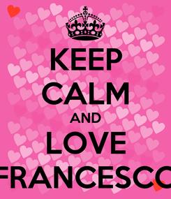 Poster: KEEP CALM AND LOVE FRANCESCO