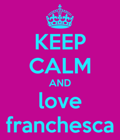 Poster: KEEP CALM AND love franchesca