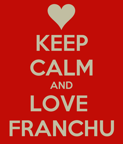 Poster: KEEP CALM AND LOVE  FRANCHU