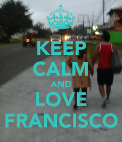 Poster: KEEP CALM AND LOVE FRANCISCO