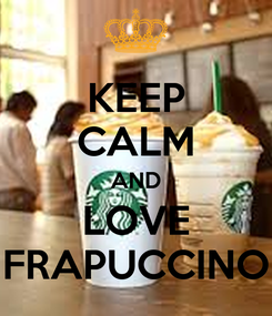 Poster: KEEP CALM AND LOVE FRAPUCCINO