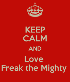 Poster: KEEP CALM AND Love  Freak the Mighty
