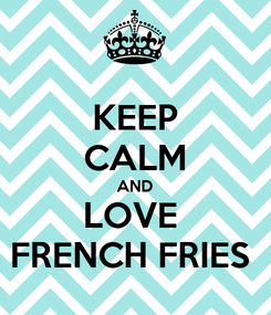 Poster: KEEP CALM AND LOVE  FRENCH FRIES