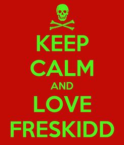 Poster: KEEP CALM AND LOVE FRESKIDD