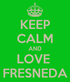 Poster: KEEP CALM AND LOVE  FRESNEDA