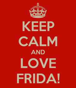 Poster: KEEP CALM AND LOVE FRIDA!