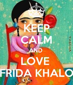Poster: KEEP CALM AND  LOVE  FRIDA KHALO