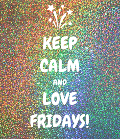 Poster: KEEP CALM AND LOVE FRIDAYS!