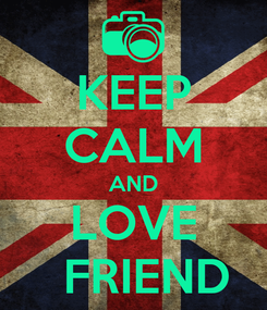 Poster: KEEP CALM AND LOVE   FRIEND