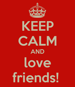Poster: KEEP CALM AND love friends!